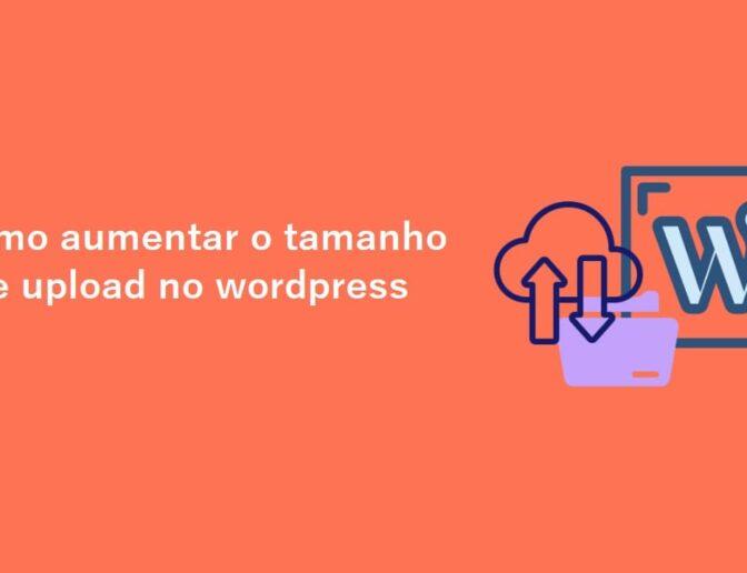 Aumentar upload de arquivo no WordPress – Como Fazê-lo
